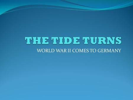 WORLD WAR II COMES TO GERMANY. THE TIDE TURNS When 1942 began, the Axis Powers(Germany, Italy, Japan) were dominant in their respective areas. As the.