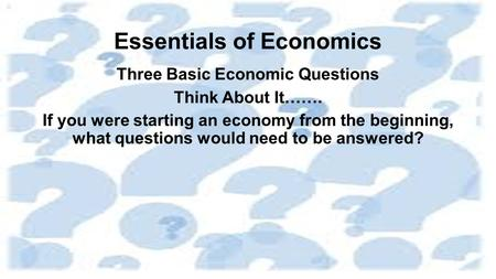 Essentials of Economics Three Basic Economic Questions Think About It……. If you were starting an economy from the beginning, what questions would need.