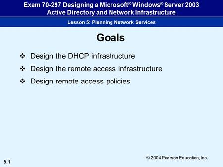 5.1 © 2004 Pearson Education, Inc. Exam 70-297 Designing a Microsoft ® Windows ® Server 2003 Active Directory and Network Infrastructure Lesson 5: Planning.