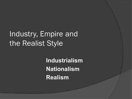Industry, Empire and the Realist Style Industrialism Nationalism Realism.