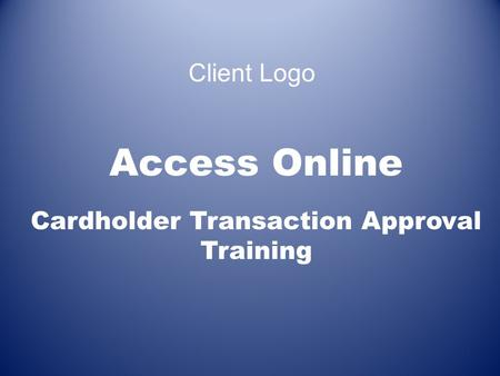 Access Online Cardholder Transaction Approval Training 1 Client Logo.