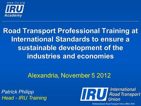 © International Road Transport Union (IRU) 2012 Road Transport Professional Training at International Standards to ensure a sustainable development of.