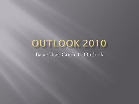 Basic User Guide to Outlook. Info: Manage account settings, create automatic replies to e-mails, clean up your mailbox, and create Rules and Alerts Print: