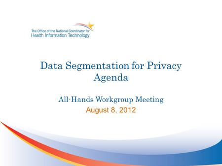 Data Segmentation for Privacy Agenda All-Hands Workgroup Meeting August 8, 2012.