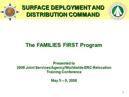 1 The FAMILIES FIRST Program Presented to 2008 Joint Services/Agency/Worldwide ERC Relocation Training Conference May 5 – 9, 2008 SURFACE DEPLOYMENT AND.