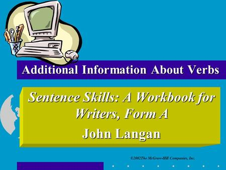 ©2002The McGraw-Hill Companies, Inc. Sentence Skills: A Workbook for Writers, Form A John Langan Additional Information About Verbs.
