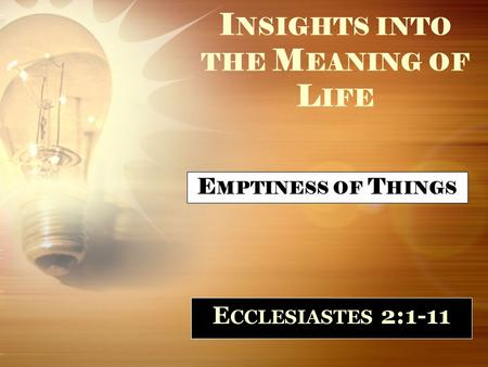 I NSIGHTS INTO THE M EANING OF L IFE E CCLESIASTES 2:1-11 E MPTINESS OF T HINGS.