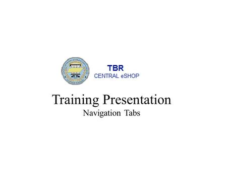 Training Presentation Navigation Tabs. The TBR Central eSHOP site is customized on a per-user basis. The tabs, screens and ordering of information is.