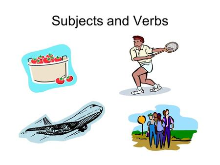 Subjects and Verbs. What are subjects and verbs? What is a subject? – Usually a noun or pronoun – the who or what of the sentence. What is a verb? – The.