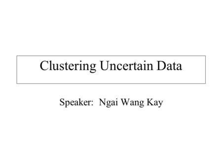 Clustering Uncertain Data Speaker: Ngai Wang Kay.