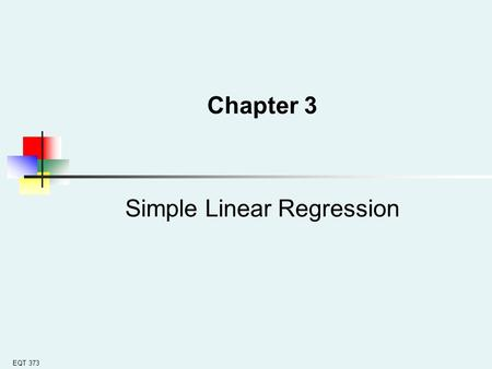 EQT 373 Chapter 3 Simple Linear Regression. EQT 373 Learning Objectives In this chapter, you learn: How to use regression analysis to predict the value.