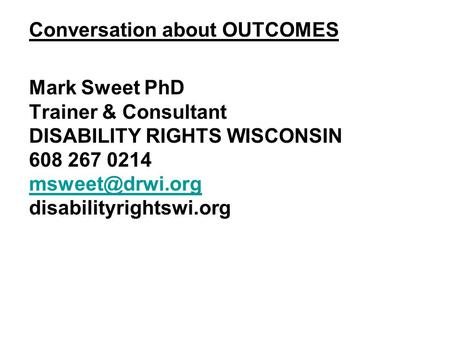 Conversation about OUTCOMES Mark Sweet PhD Trainer & Consultant DISABILITY RIGHTS WISCONSIN 608 267 0214 disabilityrightswi.org