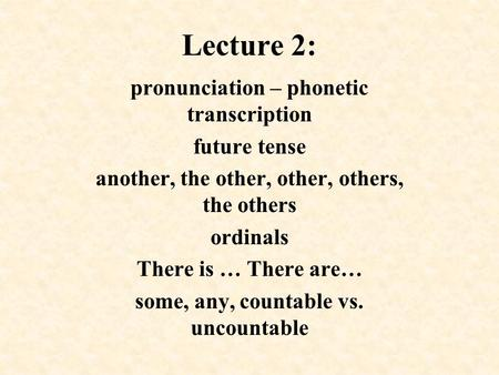 Lecture 2: pronunciation – phonetic transcription future tense another, the other, other, others, the others ordinals There is … There are… some, any,