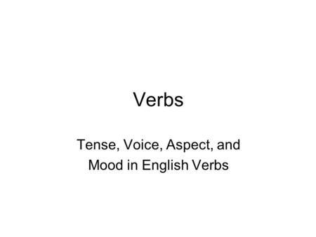 Verbs Tense, Voice, Aspect, and Mood in English Verbs.