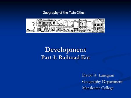 Development Part 3: Railroad Era David A. Lanegran Geography Department Macalester College Geography of the Twin Cities.