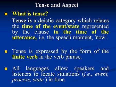 Tense and Aspect What is tense? Tense is a deictic category which relates the time of the event/state represented by the clause to the time of the utterance,