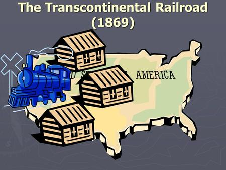 The Transcontinental Railroad (1869). Purpose of the Transcontinental Railroad ► Businesses  Get money by transporting goods and people.