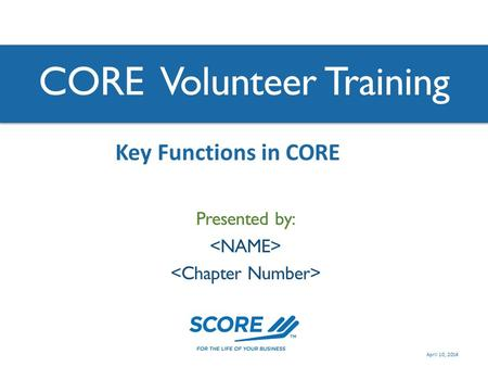 CORE Volunteer Training Presented by: Key Functions in CORE April 10, 2014.