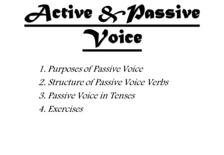 Active &Passive Voice 1. Purposes of Passive Voice 2. Structure of Passive Voice Verbs 3. Passive Voice in Tenses 4. Exercises.