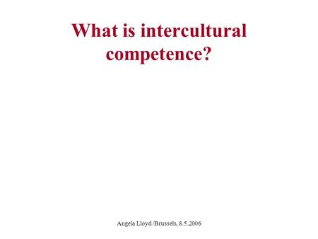 Angela Lloyd /Brussels, 8.5.2006 What is intercultural competence?
