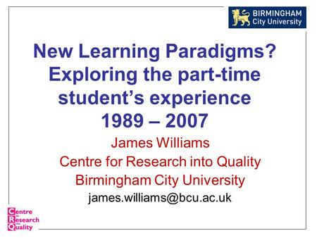New Learning Paradigms? Exploring the part-time student's experience 1989 – 2007 James Williams Centre for Research into Quality Birmingham City University.