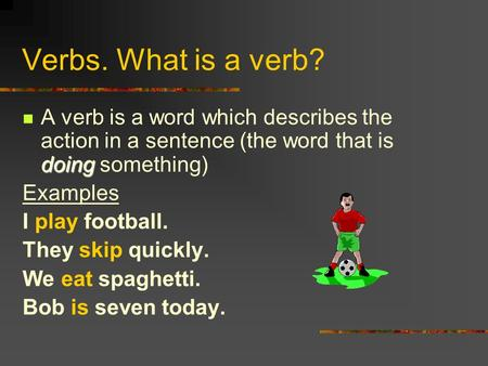Verbs. What is a verb? doing A verb is a word which describes the action in a sentence (the word that is doing something) Examples I play football. They.