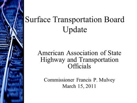 Surface Transportation Board Update American Association of State Highway and Transportation Officials Commissioner Francis P. Mulvey March 15, 2011.