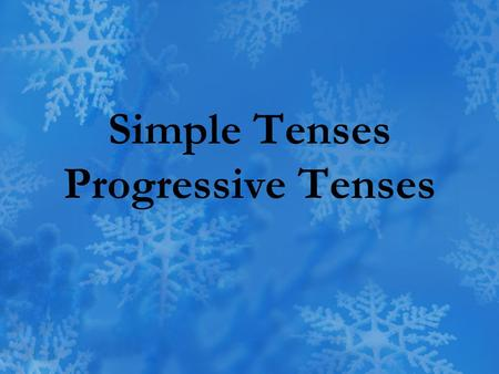 Simple Tenses Progressive Tenses. Tense a verb form that shows the time of an action or condition.