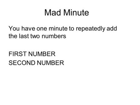 Mad Minute You have one minute to repeatedly add the last two numbers FIRST NUMBER SECOND NUMBER.