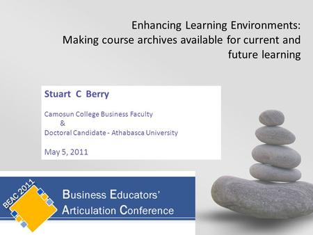 Stuart C Berry Camosun College Business Faculty & Doctoral Candidate - Athabasca University May 5, 2011 Enhancing Learning Environments: Making course.