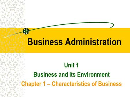 Business Administration Unit 1 Business and Its Environment Chapter 1 – Characteristics of Business.