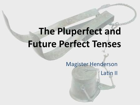 The Pluperfect and Future Perfect Tenses Magister Henderson Latin II.