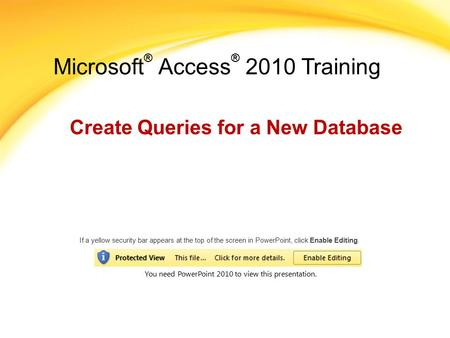 Microsoft ® Access ® 2010 Training Create Queries for a New Database If a yellow security bar appears at the top of the screen in PowerPoint, click Enable.