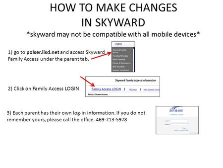 HOW TO MAKE CHANGES IN SKYWARD *skyward may not be compatible with all mobile devices* 1) go to polser.lisd.net and access Skyward Family Access under.