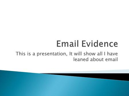 This is a presentation, It will show all I have leaned about email.