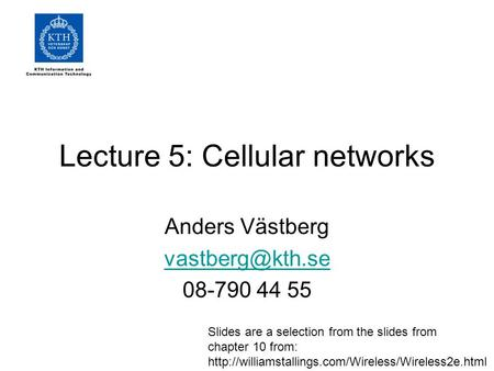 Lecture 5: Cellular networks Anders Västberg 08-790 44 55 Slides are a selection from the slides from chapter 10 from:
