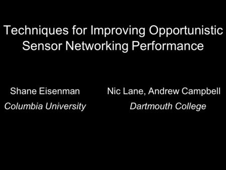Techniques for Improving Opportunistic Sensor Networking Performance Shane Eisenman Nic Lane, Andrew Campbell Columbia UniversityDartmouth College.