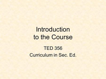 Introduction to the Course TED 356 Curriculum in Sec. Ed.