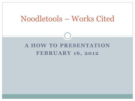 A HOW TO PRESENTATION FEBRUARY 16, 2012 Noodletools – Works Cited.
