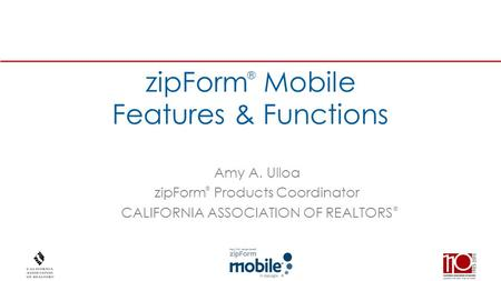 ® zipForm Mobile Features & Functions Amy A. Ulloa zipForm Products Coordinator CALIFORNIA ASSOCIATION OF REALTORS ® ®