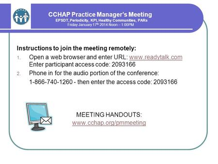 CCHAP Practice Manager's Meeting EPSDT, Periodicity, KPI, Healthy Communities, PARs Friday January 17 th 2014 Noon – 1:00PM Instructions to join the meeting.