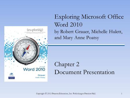 1Copyright © 2013 Pearson Education, Inc. Publishing as Prentice Hall. Exploring Microsoft Office Word 2010 by Robert Grauer, Michelle Hulett, and Mary.