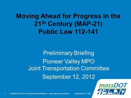 1 Moving Ahead for Progress in the 21 St Century (MAP-21) Public Law 112-141 Preliminary Briefing Pioneer Valley MPO Joint Transportation Committee September.