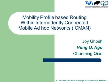 Lab for Advanced Network Design, Evaluation and Research Mobility Profile based Routing Within Intermittently Connected Mobile Ad hoc Networks (ICMAN)