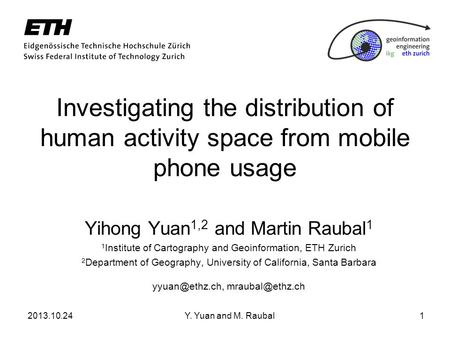 2013.10.24Y. Yuan and M. Raubal1 Investigating the distribution of human activity space from mobile phone usage Yihong Yuan 1,2 and Martin Raubal 1 1 Institute.