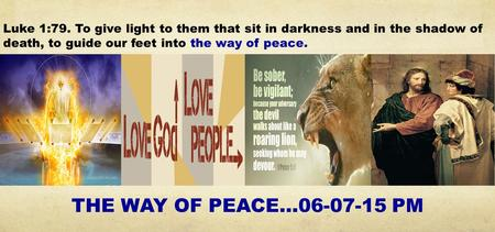 Luke 1:79. To give light to them that sit in darkness and in the shadow of death, to guide our feet into the way of peace. THE WAY OF PEACE…06-07-15 PM.