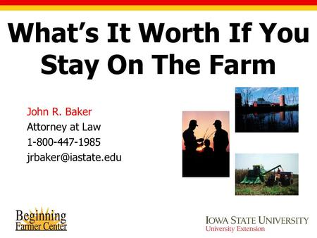 John R. Baker Attorney at Law 1-800-447-1985 Photos by USDA NRCS What's It Worth If You Stay On The Farm.