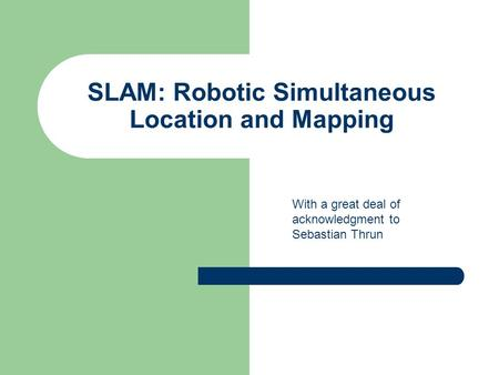 SLAM: Robotic Simultaneous Location and Mapping With a great deal of acknowledgment to Sebastian Thrun.
