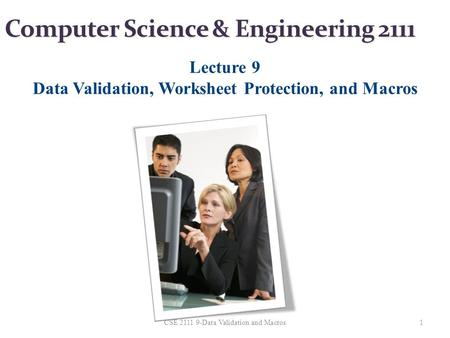 Computer Science & Engineering 2111 Lecture 9 Data Validation, Worksheet Protection, and Macros 1CSE 2111 9-Data Validation and Macros.
