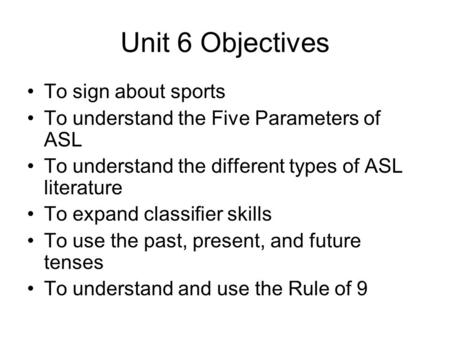 Unit 6 Objectives To sign about sports To understand the Five Parameters of ASL To understand the different types of ASL literature To expand classifier.